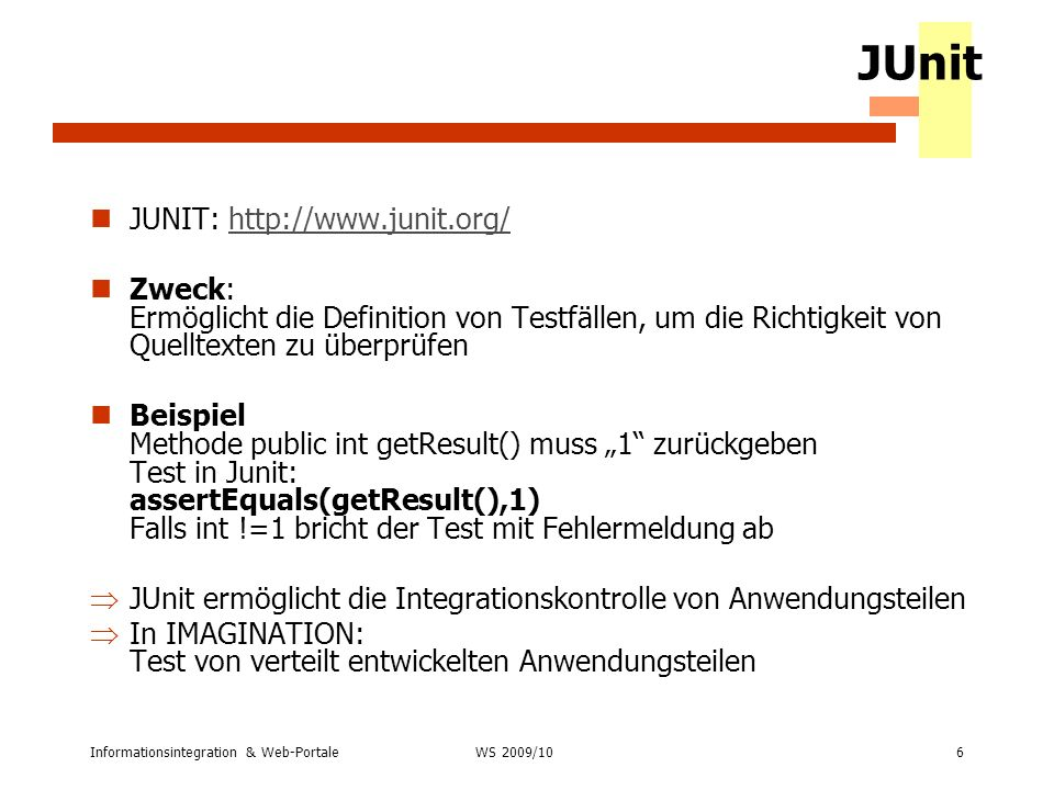 Informationsintegration & Web-Portale6 WS 2007/08 JUnit JUNIT: http://www.junit.org/http://www.junit.org/ Zweck: Ermöglicht die Definition von Testfäl