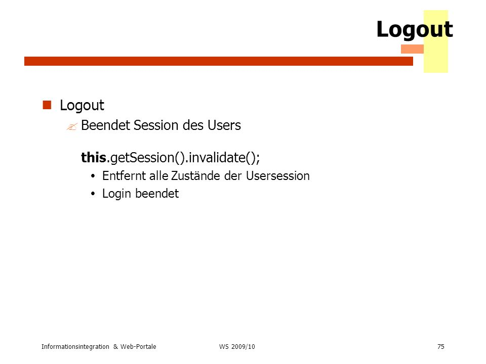 Informationsintegration & Web-Portale75 WS 2007/08 Logout ?Beendet Session des Users this.getSession().invalidate(); Entfernt alle Zustände der Userse