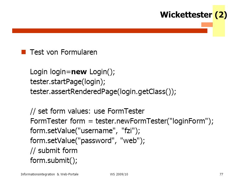 Informationsintegration & Web-Portale77 WS 2007/08 Wickettester (2) Test von Formularen Login login=new Login(); tester.startPage(login); tester.asser