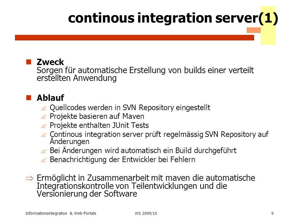 Informationsintegration & Web-Portale9 WS 2007/08 continous integration server(1) Zweck Sorgen für automatische Erstellung von builds einer verteilt e