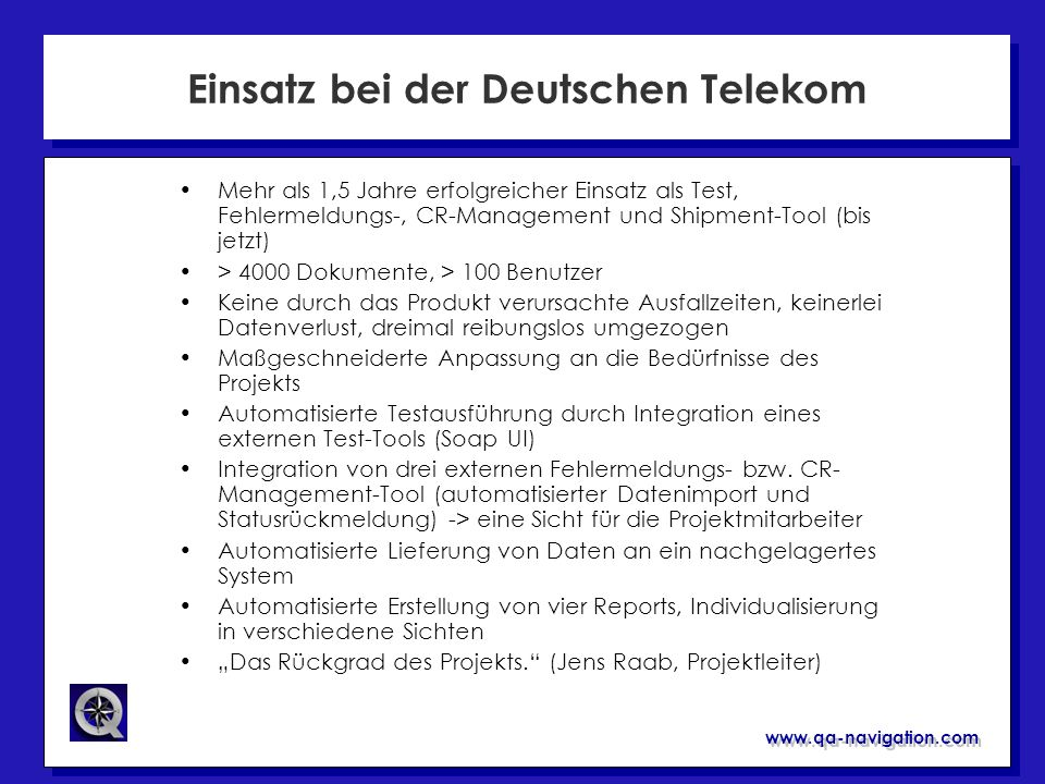 www.qa-navigation.com Einsatz bei der Deutschen Telekom QA Navigation Software Lifecycle Manager Abnahme- test (extern) Deploy- ment Liefer- Manage- ment System- Test Produktion Change Requests Soap UI