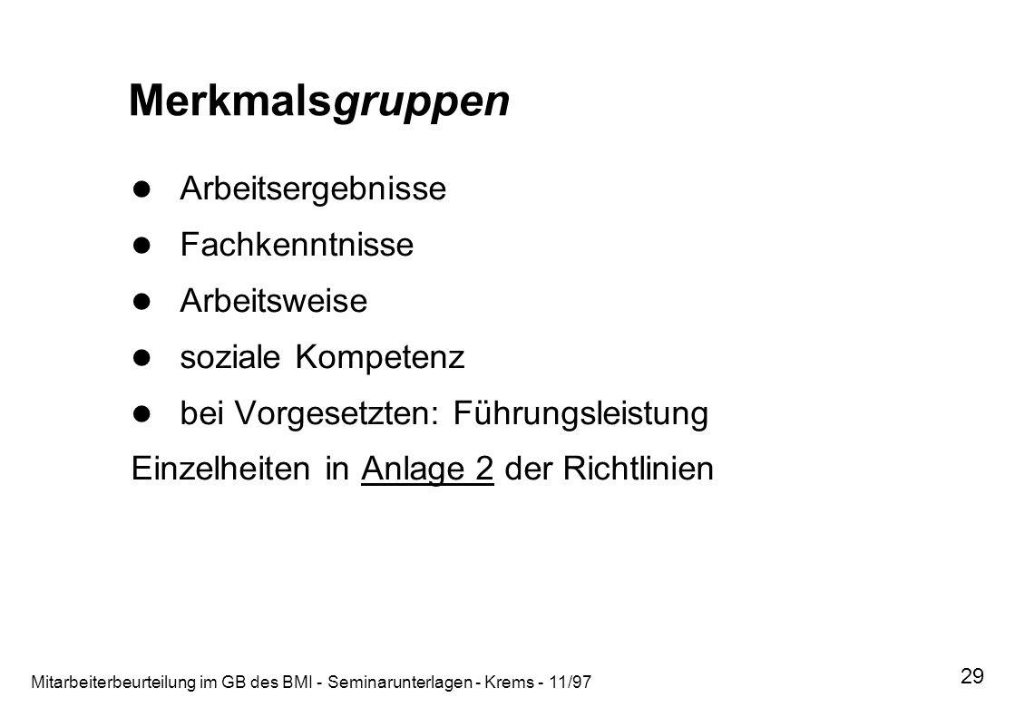 Mitarbeiterbeurteilung im GB des BMI - Seminarunterlagen - Krems - 11/97 29 Merkmalsgruppen Arbeitsergebnisse Fachkenntnisse Arbeitsweise soziale Komp
