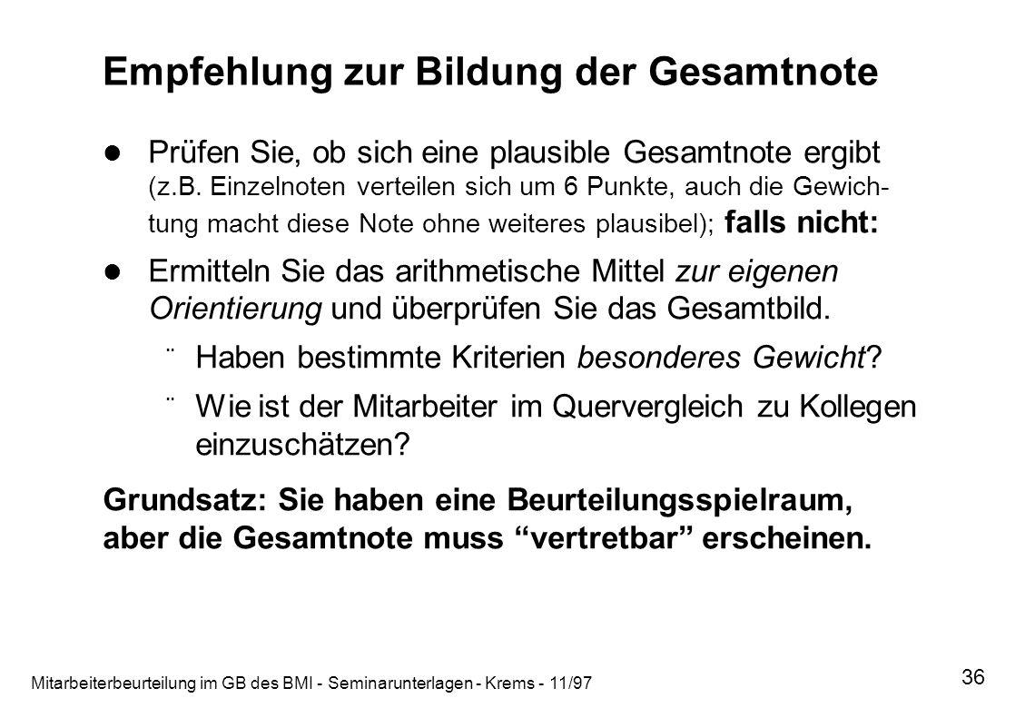 Mitarbeiterbeurteilung im GB des BMI - Seminarunterlagen - Krems - 11/97 36 Empfehlung zur Bildung der Gesamtnote Prüfen Sie, ob sich eine plausible G