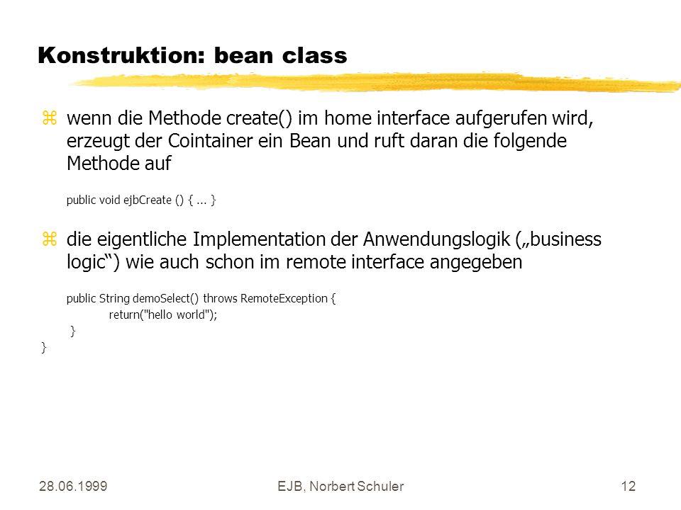 28.06.1999EJB, Norbert Schuler12 Konstruktion: bean class zwenn die Methode create() im home interface aufgerufen wird, erzeugt der Cointainer ein Bean und ruft daran die folgende Methode auf public void ejbCreate () {...