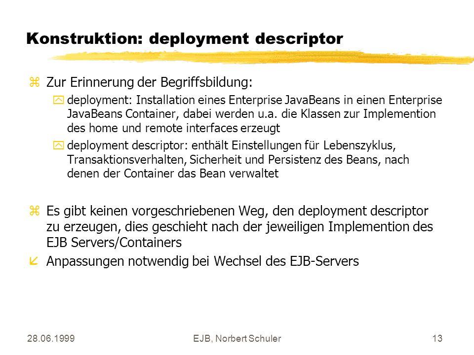 28.06.1999EJB, Norbert Schuler13 Konstruktion: deployment descriptor zZur Erinnerung der Begriffsbildung: ydeployment: Installation eines Enterprise JavaBeans in einen Enterprise JavaBeans Container, dabei werden u.a.