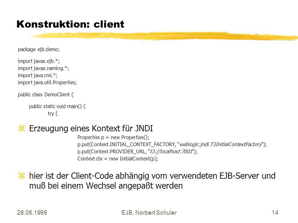 28.06.1999EJB, Norbert Schuler14 Konstruktion: client package ejb.demo; import javax.ejb.*; import javax.naming.*; import java.rmi.*; import java.util
