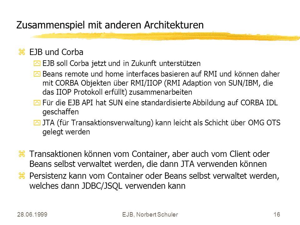 28.06.1999EJB, Norbert Schuler16 Zusammenspiel mit anderen Architekturen zEJB und Corba yEJB soll Corba jetzt und in Zukunft unterstützen yBeans remote und home interfaces basieren auf RMI und können daher mit CORBA Objekten über RMI/IIOP (RMI Adaption von SUN/IBM, die das IIOP Protokoll erfüllt) zusammenarbeiten yFür die EJB API hat SUN eine standardisierte Abbildung auf CORBA IDL geschaffen yJTA (für Transaktionsverwaltung) kann leicht als Schicht über OMG OTS gelegt werden zTransaktionen können vom Container, aber auch vom Client oder Beans selbst verwaltet werden, die dann JTA verwenden können zPersistenz kann vom Container oder Beans selbst verwaltet werden, welches dann JDBC/JSQL verwenden kann