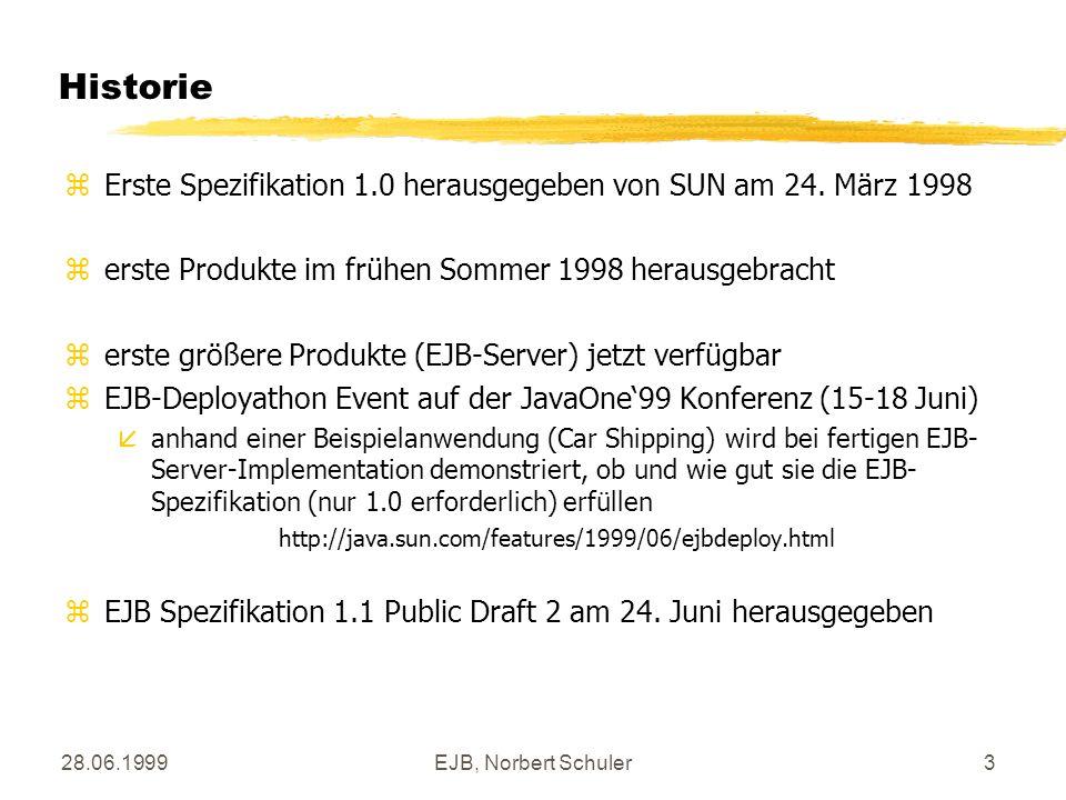 28.06.1999EJB, Norbert Schuler14 Konstruktion: client package ejb.demo; import javax.ejb.*; import javax.naming.*; import java.rmi.*; import java.util.Properties; public class DemoClient { public static void main() { try { zErzeugung eines Kontext für JNDI Properties p = new Properties(); p.put(Context.INITIAL_CONTEXT_FACTORY, weblogic.jndi.T3InitialContextFactory ); p.put(Context.PROVIDER_URL, t3://localhost:7001 ); Context ctx = new InitialContext(p); zhier ist der Client-Code abhängig vom verwendeten EJB-Server und muß bei einem Wechsel angepaßt werden