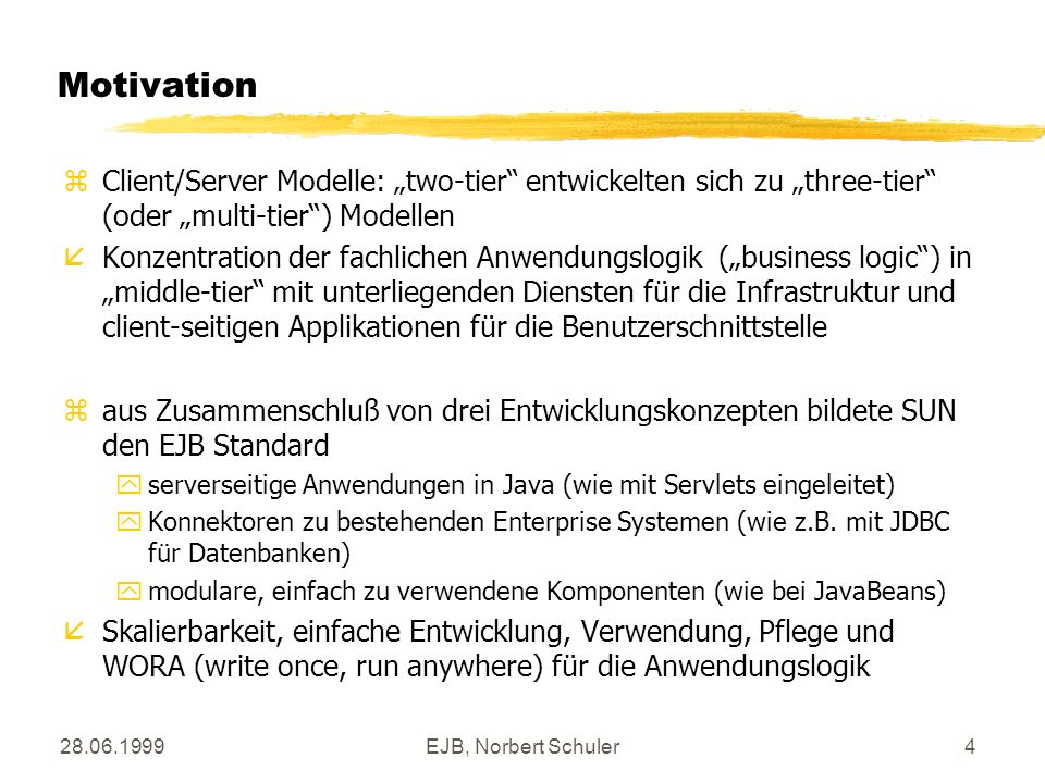 28.06.1999EJB, Norbert Schuler15 Konstruktion: client zLookup des home interface per JNDI DemoHome dhome = (DemoHome) ctx.lookup( demo.DemoHome ); zErzeugung eines Exemplars des JavaBeans durch den Container anhand der create()-Methode des home interface Demo demo = dhome.create(); zAufruf der Anwendungslogik im JavaBeans durch den Container anhand der Schnittstelle im remote interface System.out.println( The result is + demo.demoSelect()); } catch (Exception e) { System.out.println( => Error <= ); e.printStackTrace(); } }