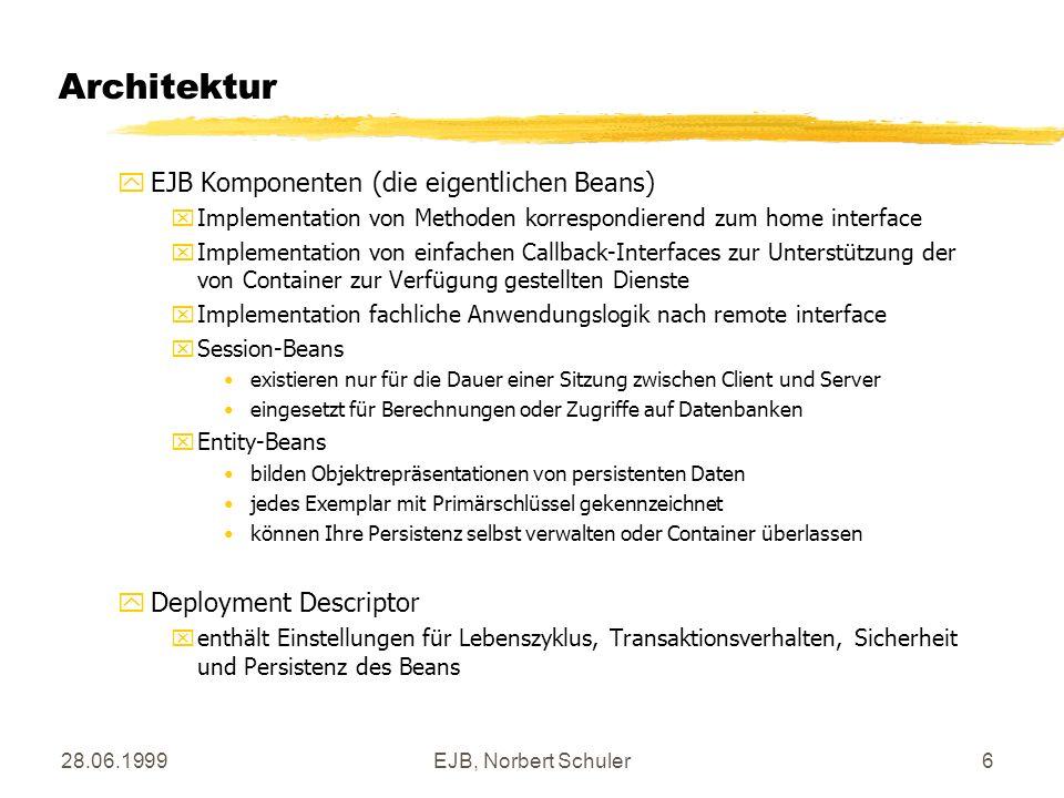 28.06.1999EJB, Norbert Schuler6 Architektur yEJB Komponenten (die eigentlichen Beans) xImplementation von Methoden korrespondierend zum home interface