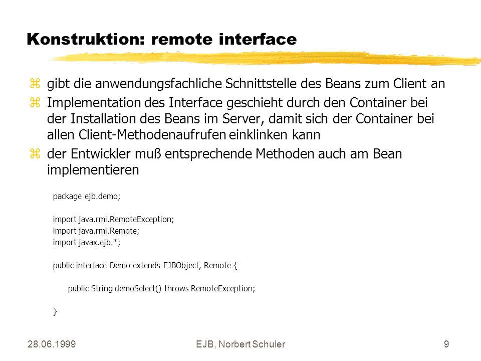 28.06.1999EJB, Norbert Schuler10 Konstruktion: home interface zanhand des home interface kann der Container ein neues Bean auf Geheiß des Clients erzeugen zImplementation des Interface geschieht ebenfalls durch den Container bei der Installation des Beans im Server, so daß sich der Container bei allen Client-Methodenaufrufen einklinken kann package ejb.demo; import javax.ejb.*; import java.rmi.Remote; import java.rmi.RemoteException; import java.util.*; public interface DemoHome extends EJBHome { public Demo create() throws CreateException, RemoteException; }
