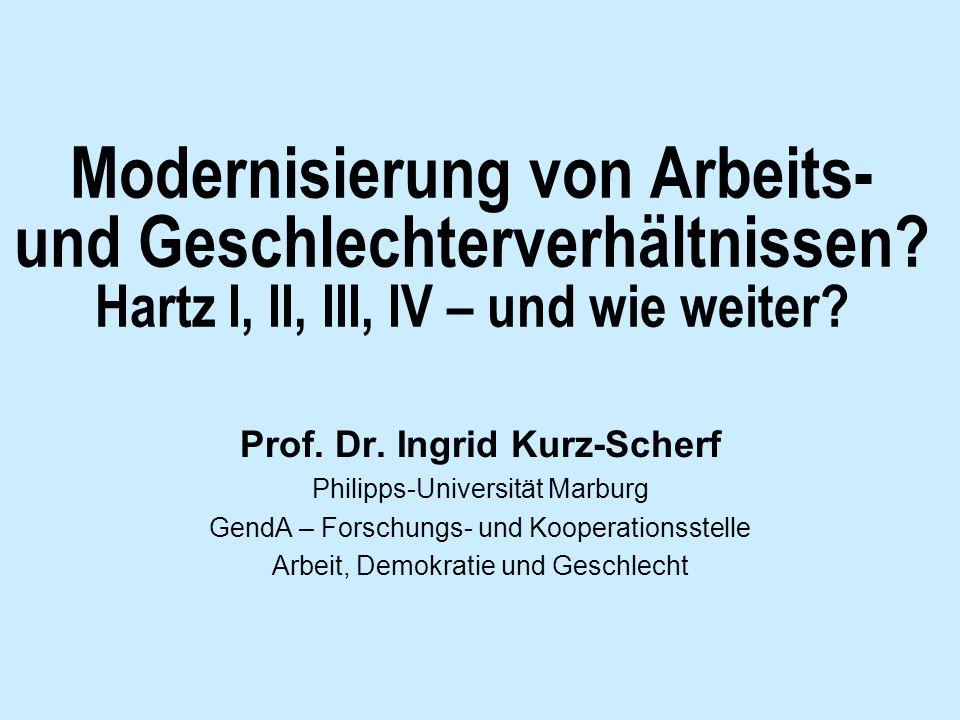 Modernisierung von Arbeits- und Geschlechterverhältnissen? Hartz I, II, III, IV – und wie weiter? Prof. Dr. Ingrid Kurz-Scherf Philipps-Universität Ma