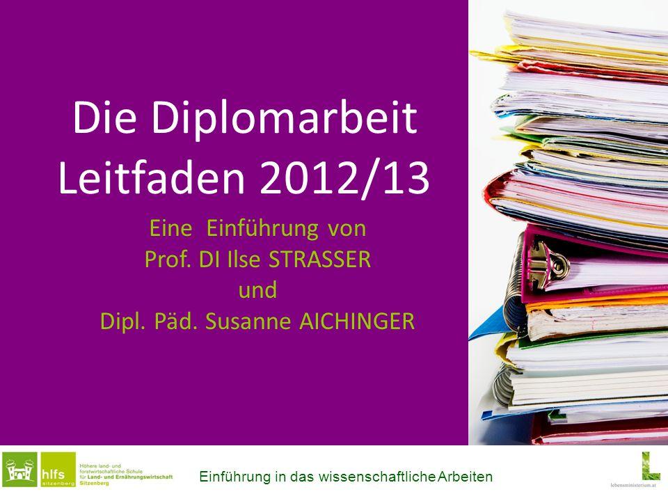 Die Diplomarbeit Leitfaden 2012/13 Eine Einführung von Prof. DI Ilse STRASSER und Dipl. Päd. Susanne AICHINGER Einführung in das wissenschaftliche Arb