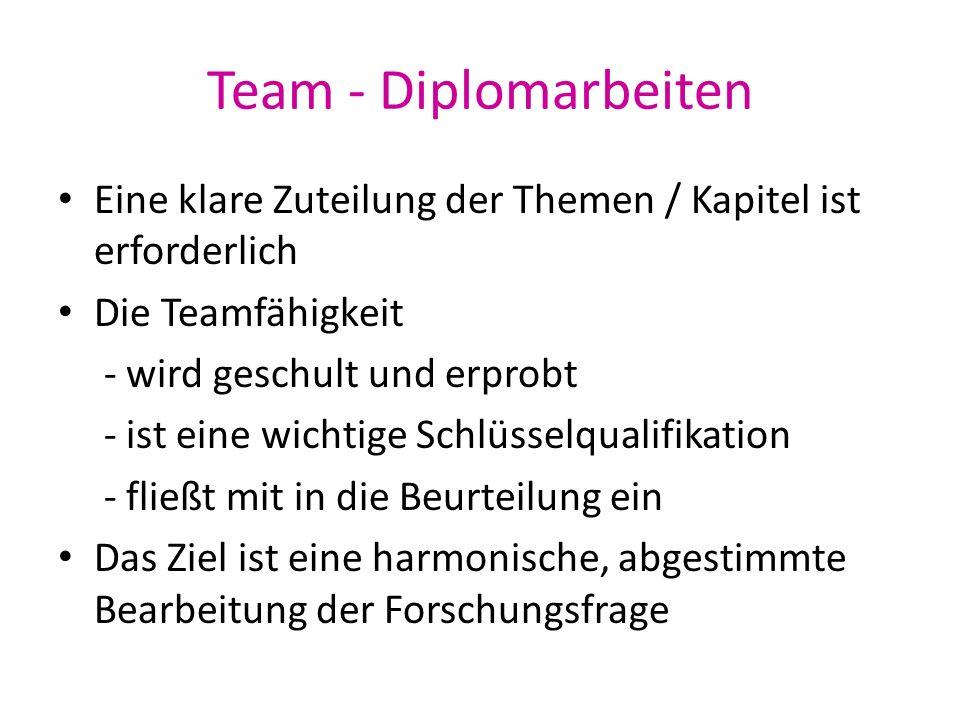 Team - Diplomarbeiten Eine klare Zuteilung der Themen / Kapitel ist erforderlich Die Teamfähigkeit - wird geschult und erprobt - ist eine wichtige Sch