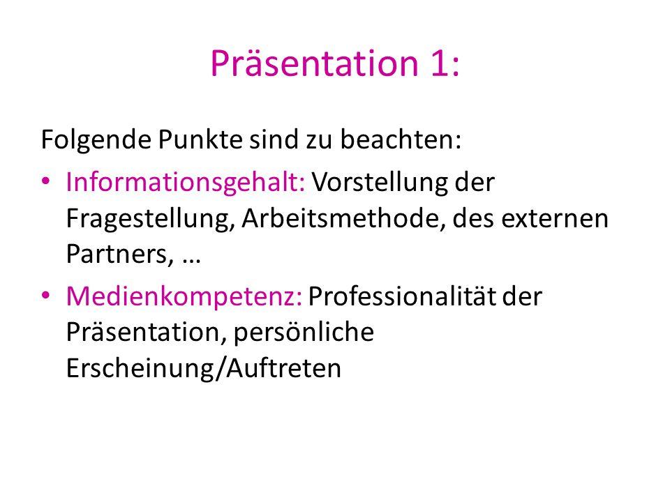 Präsentation 1: Folgende Punkte sind zu beachten: Informationsgehalt: Vorstellung der Fragestellung, Arbeitsmethode, des externen Partners, … Medienko