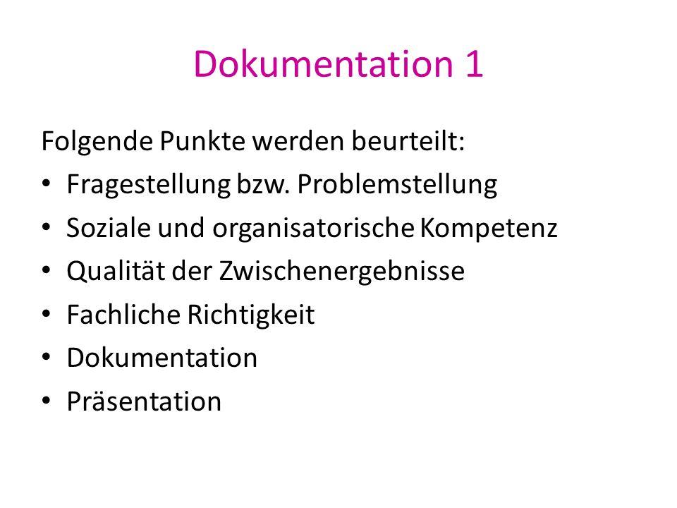 Dokumentation 1 Folgende Punkte werden beurteilt: Fragestellung bzw. Problemstellung Soziale und organisatorische Kompetenz Qualität der Zwischenergeb