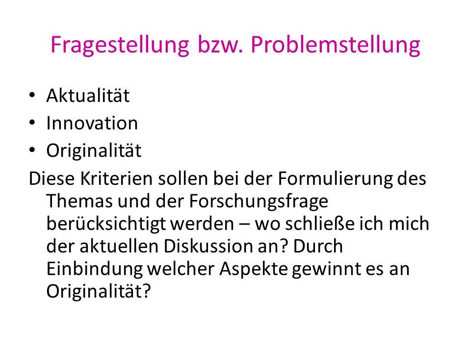 Fragestellung bzw. Problemstellung Aktualität Innovation Originalität Diese Kriterien sollen bei der Formulierung des Themas und der Forschungsfrage b