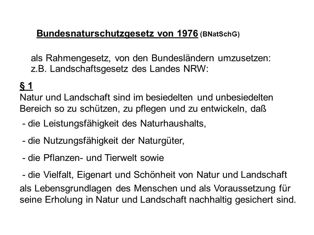 Bundesnaturschutzgesetz von 1976 (BNatSchG) als Rahmengesetz, von den Bundesländern umzusetzen: z.B. Landschaftsgesetz des Landes NRW: § 1 Natur und L