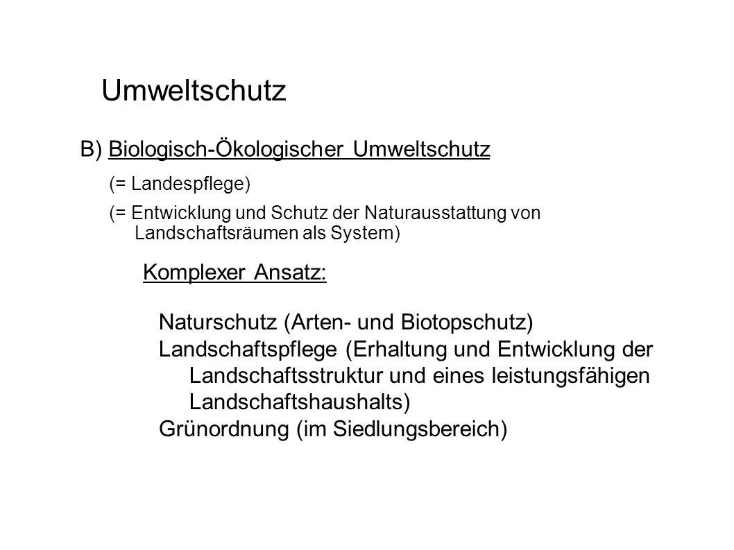 Umweltschutz B) Biologisch-Ökologischer Umweltschutz Naturschutz (Arten- und Biotopschutz) Landschaftspflege (Erhaltung und Entwicklung der Landschaft