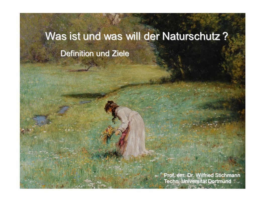 Was ist und was will der Naturschutz ? Definition und Ziele Prof. em. Dr. Wilfried Stichmann Techn. Universität Dortmund