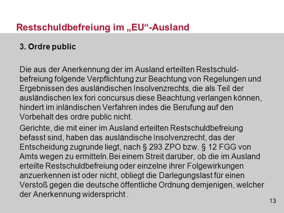 13 Restschuldbefreiung im EU-Ausland 3. Ordre public Die aus der Anerkennung der im Ausland erteilten Restschuld- befreiung folgende Verpflichtung zur