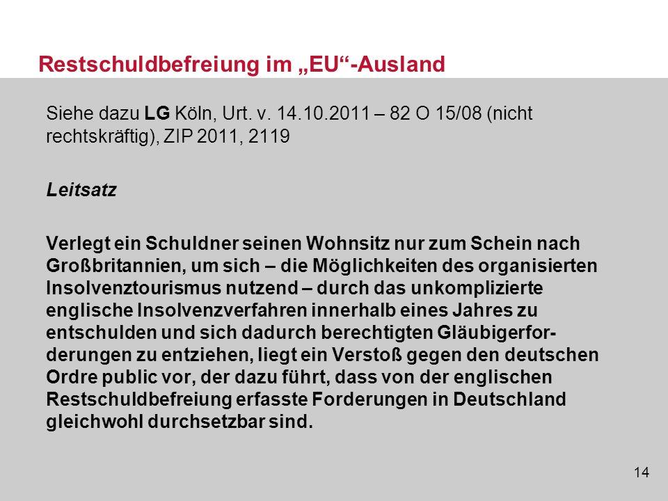 14 Restschuldbefreiung im EU-Ausland Siehe dazu LG Köln, Urt. v. 14.10.2011 – 82 O 15/08 (nicht rechtskräftig), ZIP 2011, 2119 Leitsatz Verlegt ein Sc
