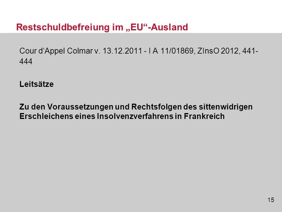 15 Restschuldbefreiung im EU-Ausland Cour dAppel Colmar v. 13.12.2011 - I A 11/01869, ZInsO 2012, 441- 444 Leitsätze Zu den Voraussetzungen und Rechts