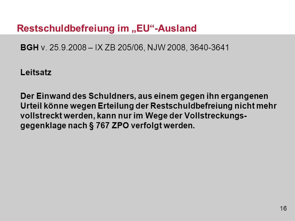 16 Restschuldbefreiung im EU-Ausland BGH v. 25.9.2008 – IX ZB 205/06, NJW 2008, 3640-3641 Leitsatz Der Einwand des Schuldners, aus einem gegen ihn erg