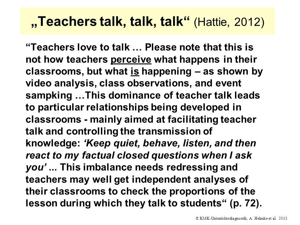© KMK-Unterrichtsdiagnostik, A. Helmke et al. 2013 Teachers talk, talk, talk (Hattie, 2012) Teachers love to talk … Please note that this is not how t