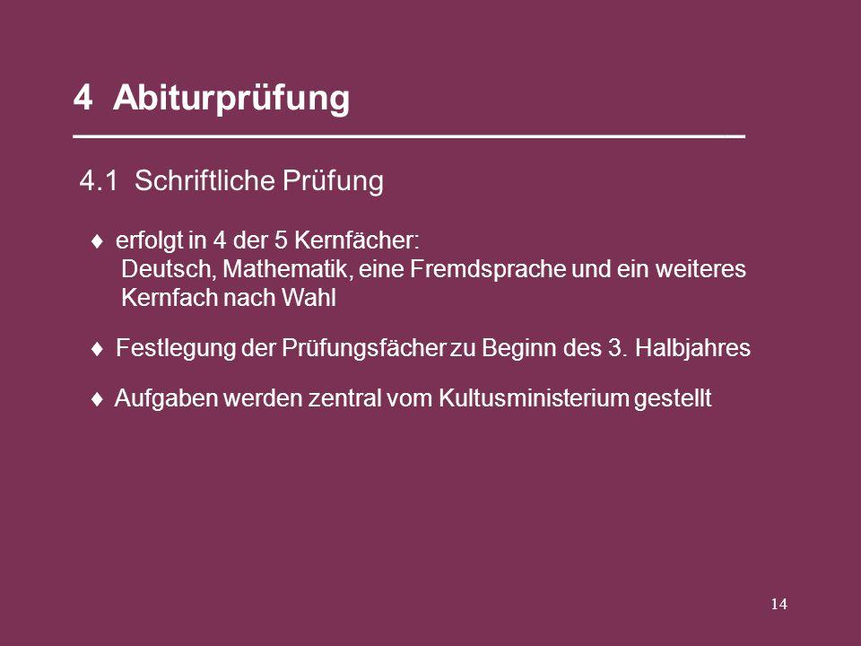 14 4 Abiturprüfung __________________________________ 4.1 Schriftliche Prüfung erfolgt in 4 der 5 Kernfächer: Deutsch, Mathematik, eine Fremdsprache u