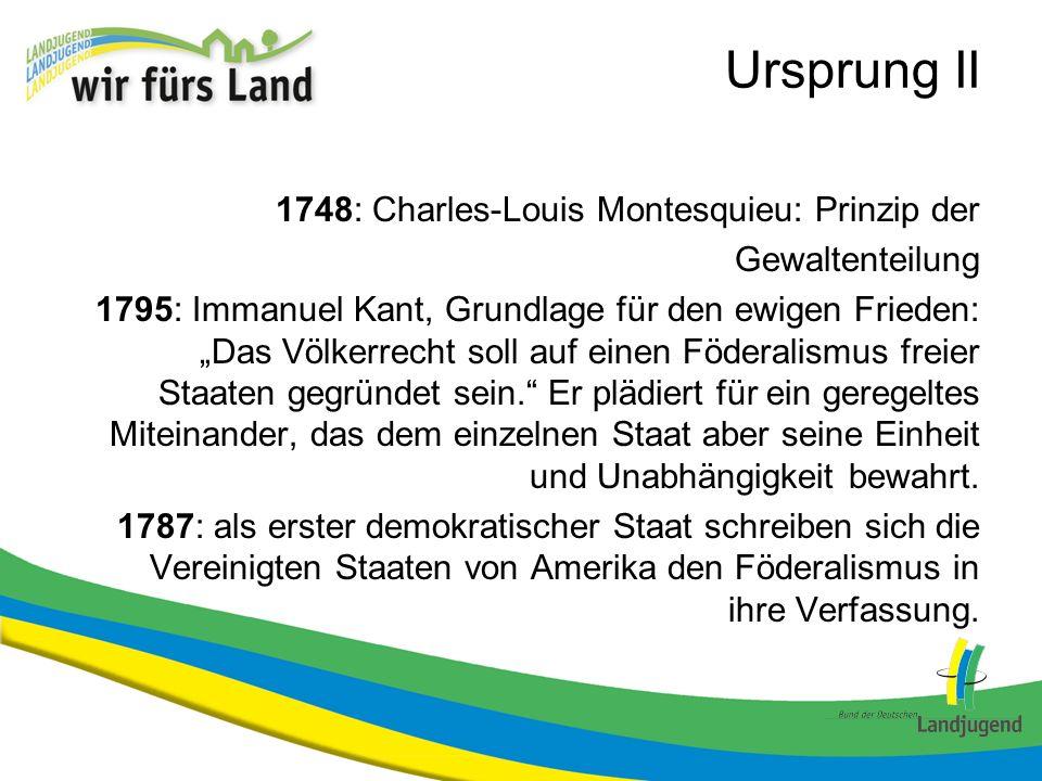 Ursprung II 1748: Charles-Louis Montesquieu: Prinzip der Gewaltenteilung 1795: Immanuel Kant, Grundlage für den ewigen Frieden: Das Völkerrecht soll a
