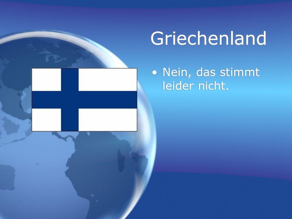 Griechenland Nein, das stimmt leider nicht.