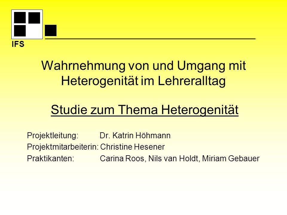 IFS Wahrnehmung von und Umgang mit Heterogenität im Lehreralltag Studie zum Thema Heterogenität Projektleitung: Dr. Katrin Höhmann Projektmitarbeiteri