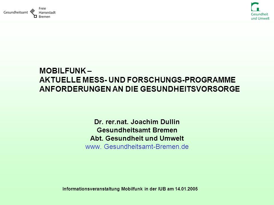 Informationsveranstaltung Mobilfunk in der IUB am 14.01.2005 MOBILFUNK – AKTUELLE MESS- UND FORSCHUNGS-PROGRAMME ANFORDERUNGEN AN DIE GESUNDHEITSVORSO