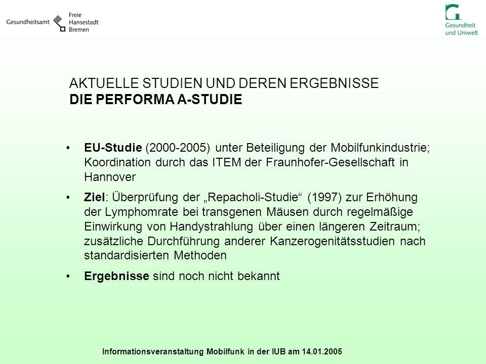 Informationsveranstaltung Mobilfunk in der IUB am 14.01.2005 AKTUELLE STUDIEN UND DEREN ERGEBNISSE DIE PERFORMA A-STUDIE EU-Studie (2000-2005) unter B