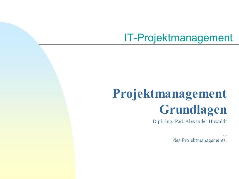 IT-Projektmanagement Projektmanagement Grundlagen Dipl.-Ing. Päd. Alexander Huwaldt... des Projektmanagements.