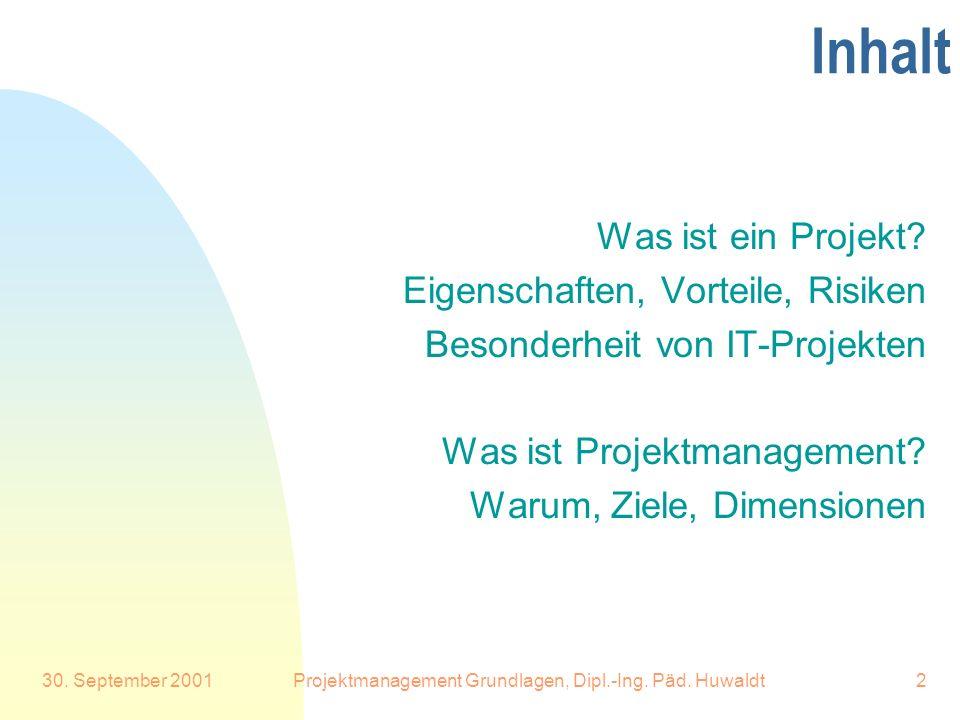 30. September 2001Projektmanagement Grundlagen, Dipl.-Ing. Päd. Huwaldt2 Inhalt Was ist ein Projekt? Eigenschaften, Vorteile, Risiken Besonderheit von