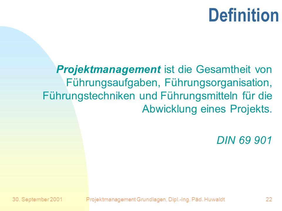 30. September 2001Projektmanagement Grundlagen, Dipl.-Ing. Päd. Huwaldt22 Definition Projektmanagement ist die Gesamtheit von Führungsaufgaben, Führun