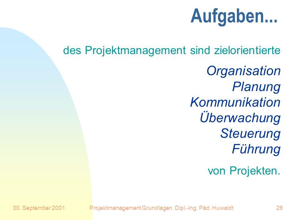 30. September 2001Projektmanagement Grundlagen, Dipl.-Ing. Päd. Huwaldt26 Aufgaben... des Projektmanagement sind zielorientierte Organisation Planung