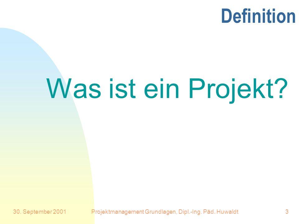30. September 2001Projektmanagement Grundlagen, Dipl.-Ing. Päd. Huwaldt3 Definition Was ist ein Projekt?