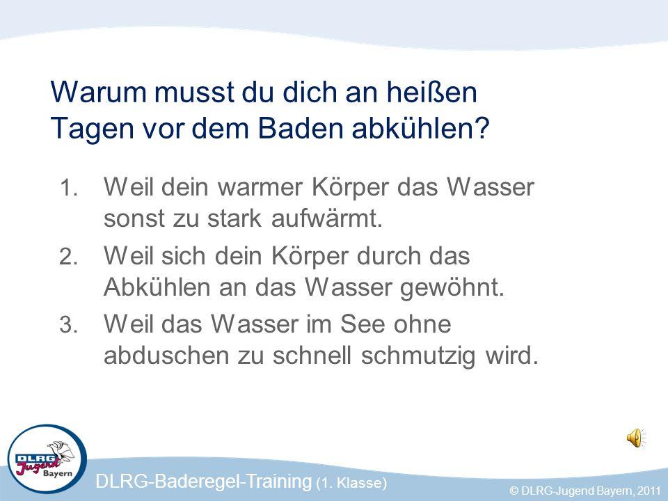 DLRG-Baderegel-Training (1. Klasse) © DLRG-Jugend Bayern, 2011 Warum musst du dich an heißen Tagen vor dem Baden abkühlen? 1. Weil dein warmer Körper
