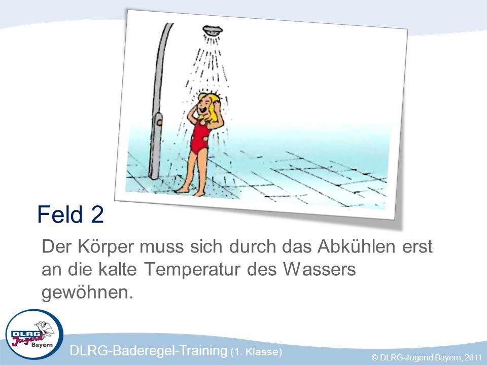 DLRG-Baderegel-Training (1. Klasse) © DLRG-Jugend Bayern, 2011 Feld 2 Der Körper muss sich durch das Abkühlen erst an die kalte Temperatur des Wassers