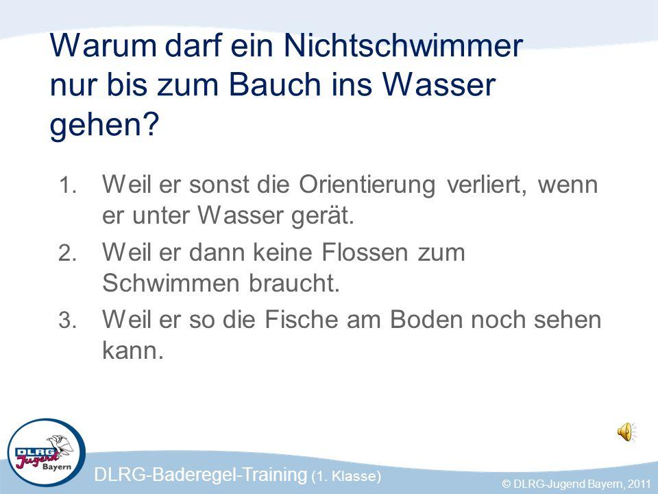 DLRG-Baderegel-Training (1. Klasse) © DLRG-Jugend Bayern, 2011 Warum darf ein Nichtschwimmer nur bis zum Bauch ins Wasser gehen? 1. Weil er sonst die