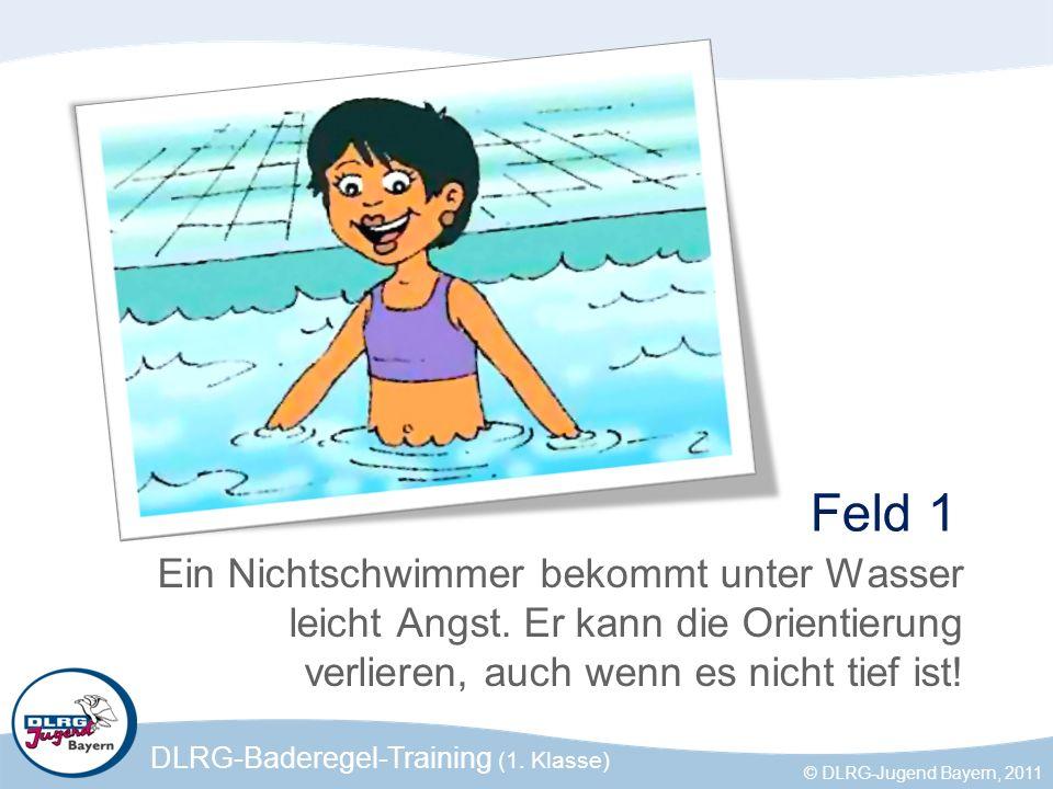 DLRG-Baderegel-Training (1. Klasse) © DLRG-Jugend Bayern, 2011 Feld 1 Ein Nichtschwimmer bekommt unter Wasser leicht Angst. Er kann die Orientierung v