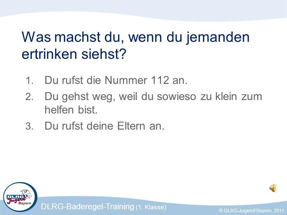 DLRG-Baderegel-Training (1. Klasse) © DLRG-Jugend Bayern, 2011 Was machst du, wenn du jemanden ertrinken siehst? 1. Du rufst die Nummer 112 an. 2. Du
