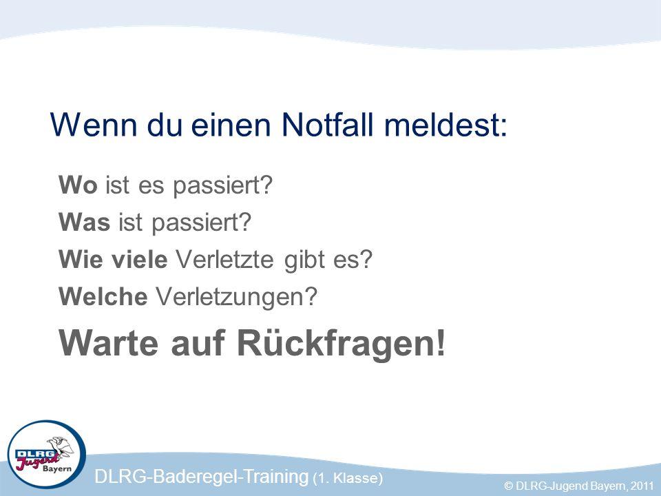 DLRG-Baderegel-Training (1. Klasse) © DLRG-Jugend Bayern, 2011 Wenn du einen Notfall meldest: Wo ist es passiert? Was ist passiert? Wie viele Verletzt