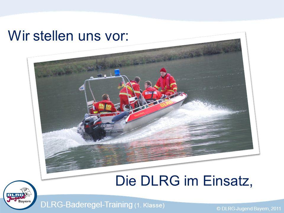 DLRG-Baderegel-Training (1. Klasse) © DLRG-Jugend Bayern, 2011 Wir stellen uns vor: Die DLRG im Einsatz,