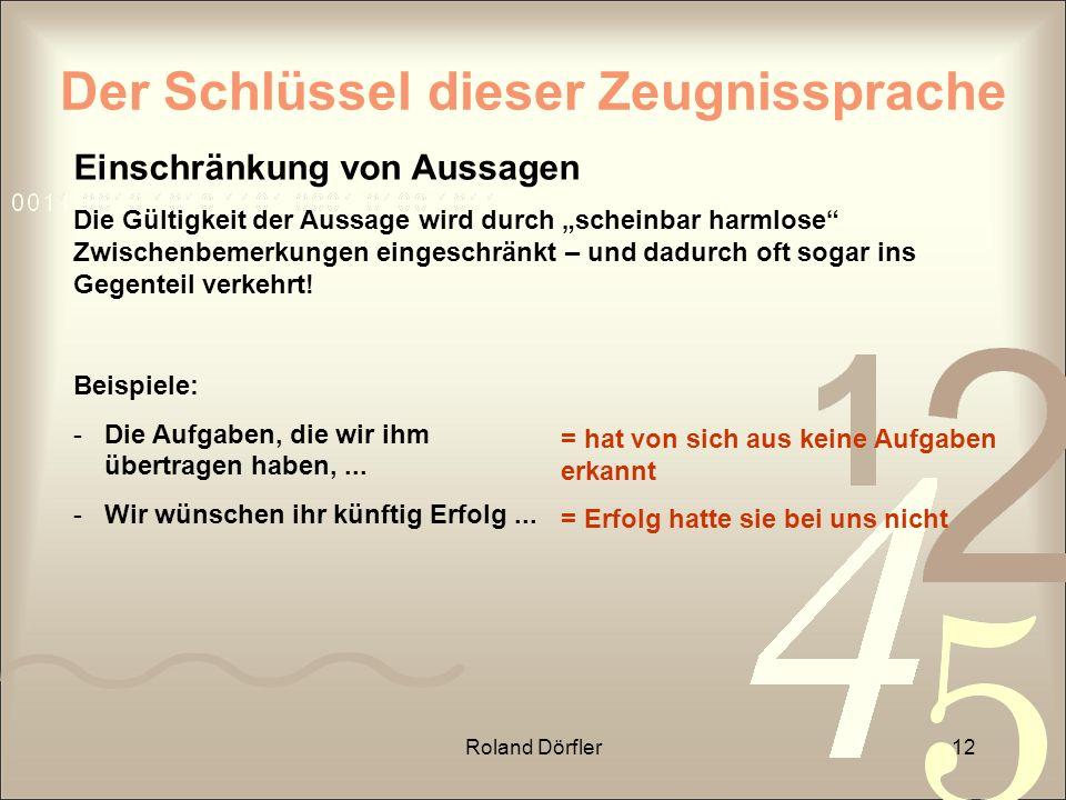 Roland Dörfler12 Der Schlüssel dieser Zeugnissprache Einschränkung von Aussagen Die Gültigkeit der Aussage wird durch scheinbar harmlose Zwischenbemer