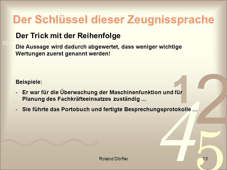 Roland Dörfler13 Der Schlüssel dieser Zeugnissprache Der Trick mit der Reihenfolge Die Aussage wird dadurch abgewertet, dass weniger wichtige Wertunge