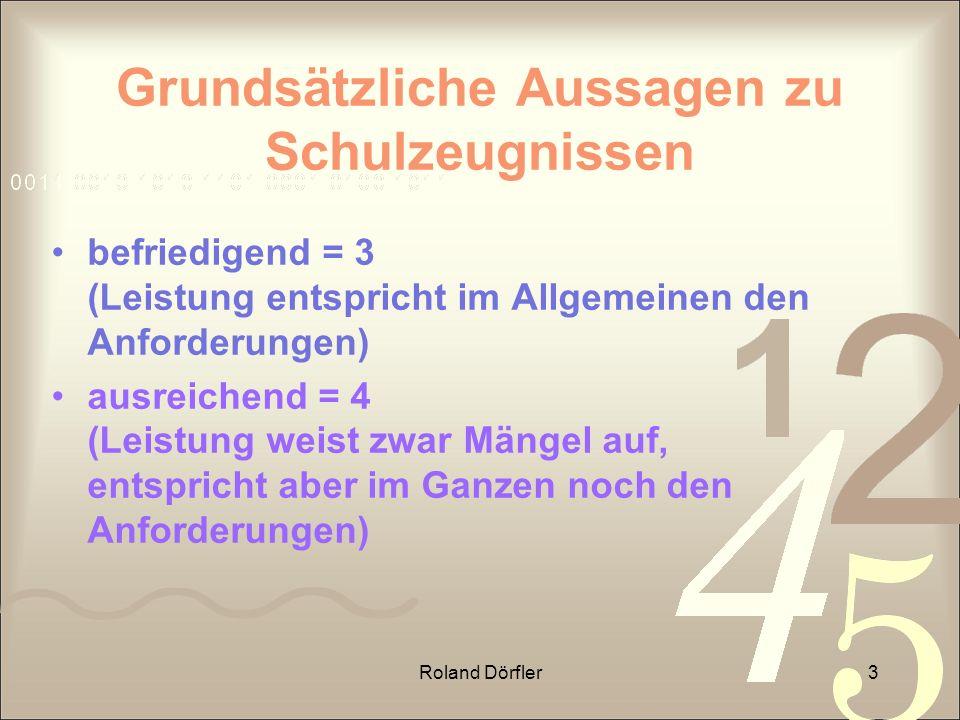 Roland Dörfler3 Grundsätzliche Aussagen zu Schulzeugnissen befriedigend = 3 (Leistung entspricht im Allgemeinen den Anforderungen) ausreichend = 4 (Le